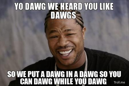 I like yo dawg. There are some others I like....uhmm. LIKE A BOSS. Come at me bro.. Cool story bro :3