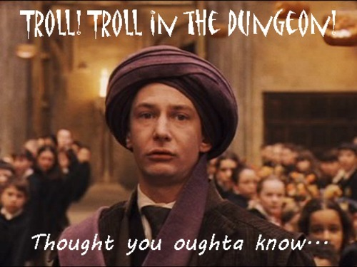 """Quirrell being a STUPID bunda on Dia das bruxas -going through Hogwarts Screaming in the Great Hall """" TROLL!! TROLL in the DUNGEON!......Thought you ought to know"""" And this is the Defense Against the Dark Arts teacher. Chicken shit"""