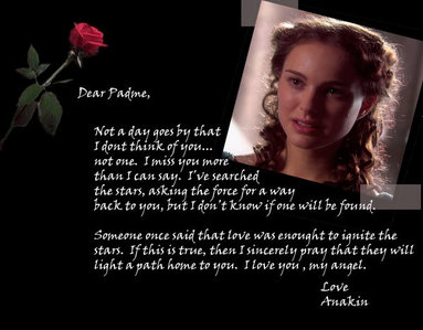 This picture ALWAYS brings tears to my eyes. The letter is from Anakin to Padme. In it, Ani expresses his utmost regret over Padme's tragic death. It kills him to know that her death lays on his hands. He wishes that he could just wrap her in his arms one last time. It's such a beautiful, heartfelt note that perfectly describes the impossibility of living without the one you need the most.