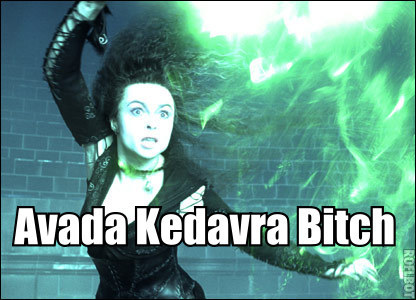 I'd be all like: Avada Kedavra bitch...