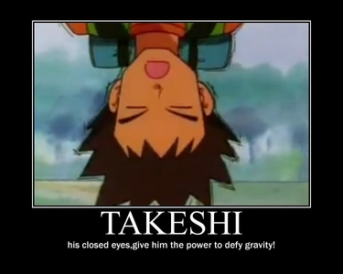 Okay then! How about this de-motivational poster I made of Takeshi-kun/Brock from Pokemon..I know it's that funny..but I still tried!
