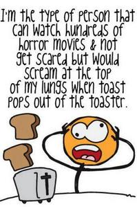 I can't even watch horror Filme but I do freak out when the toast pops out of the toaster.