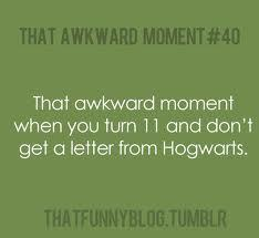 That awkward moment when Ты turn 11 and Ты don't get your Hogwarts letter.