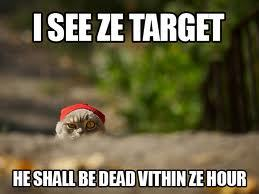 i see ze target he shall be dead within ze hora