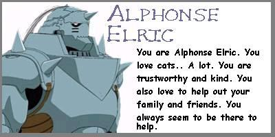 """I don't know any. I don't think so anyway. Maybe Alphonse? xD LMFAO supposedly I am Alphonse 由 this test/quiz I took a long time ago. :P Well, I DO like cats... a lot. I am trustworthy, but I dunno about """"kind"""". I DO like to help my family out, but I hate everyone else and don't have these """"friends"""" people 爱情 to speak of. :P I CAN be helpful, but I feel so lazy. e_e"""