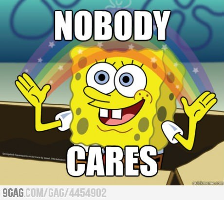 This is what Spongebob has to say about that. xD