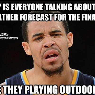 "Nba memes. There are a bunch, but this one is my favorite. It says ""Why is everyone talking about the weather forecast for the finals."" On the tuktok ""They playing outdoors?"" On the bottom"