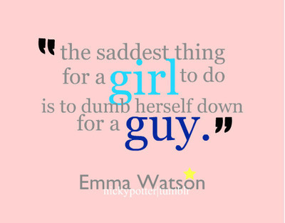 The saddest thing for a girl to do is to dumb herself down for a guy. -Emma Watson