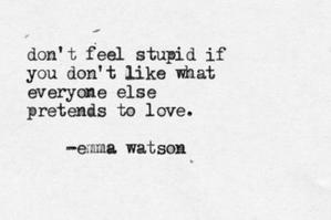 Don't feel stupid if Ты don't like what everyone else pretends to love. -Emma Watson