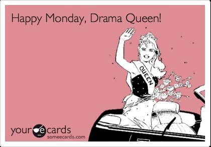 Happy Monday, Drama Queen!
