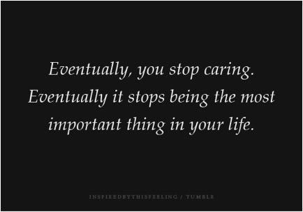 Eventually, anda stop caring. Eventually it stops being the most important thing in your life.