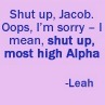 Day 22-Funniest quote Jacob-Leah, you dont like me, i dont like u Leah- Thank you captain obvious  or
