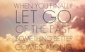 When U Finally Let Go Of The Past Something Better Comes Along! 100% Real ♥