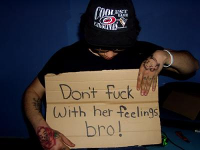 dont fuck with her feelings bro