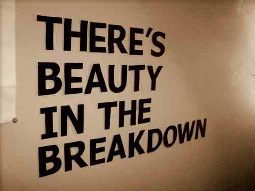 There is beauty in the breakdown