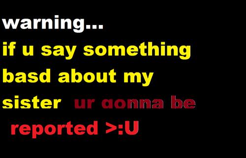 warning if u say something bad to my sister ill...