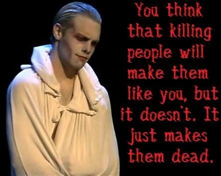 Killing people does not make people like you, it only makes them dead.