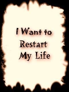 I WANT TO RESTART MY LIFE