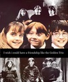 I wish could have a friendship like the Golden Trio