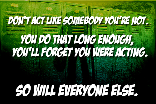 """Don't act like somebody you're not."""