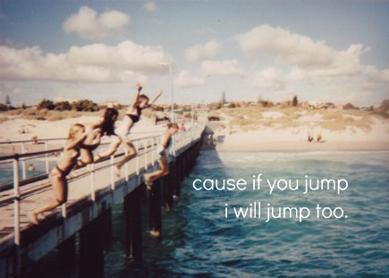 cause if tu jump ♥ i will jump too