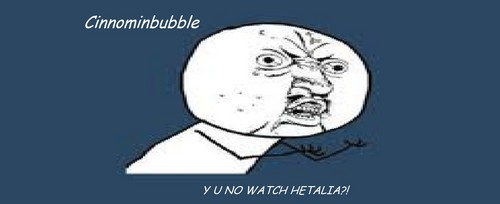Y U NO WATCH HETALIA?! - cinnominbubble Photo