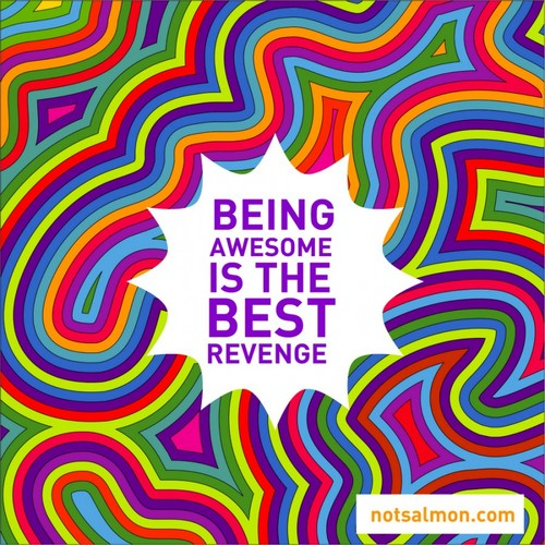 Being awesome is the best revange