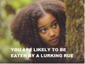 You are likely to be eaten by a lurking rue