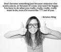 Kristen Wiig, Words of Wisdom