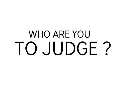 WHO ARE Ты TO JUDGE ?