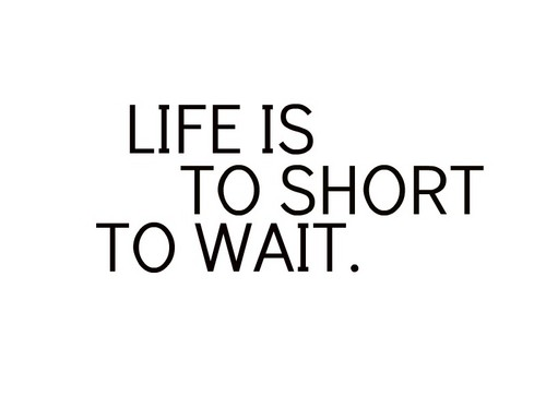 life is to short to wait. ♥