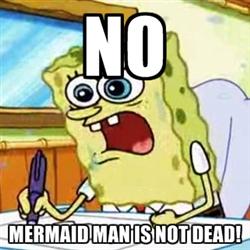 R.I.P. Mermaid Man