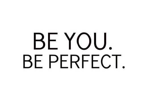 be you. be perfect. ♥